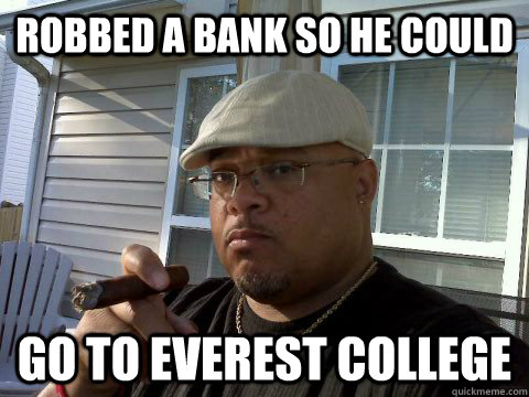 robbed a bank so he could go to everest college - Ghetto Good Guy Greg