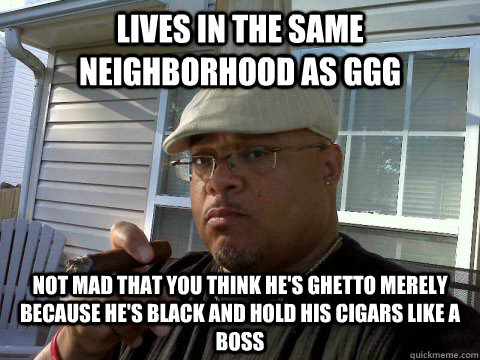 lives in the same neighborhood as ggg not mad that you think - Ghetto Good Guy Greg