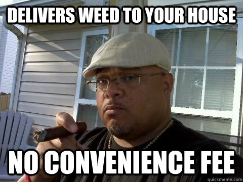 delivers weed to your house no convenience fee - Ghetto Good Guy Greg