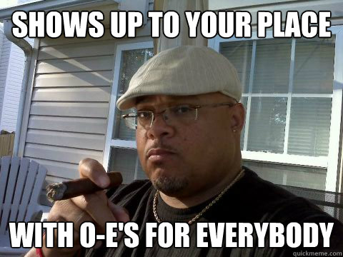 shows up to your place with oes for everybody - Ghetto Good Guy Greg