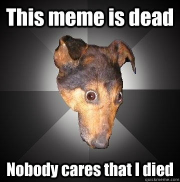 this meme is dead nobody cares that i died - Depression Dog