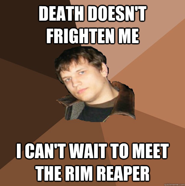 death doesnt frighten me i cant wait to meet the rim reape - Bumlicker