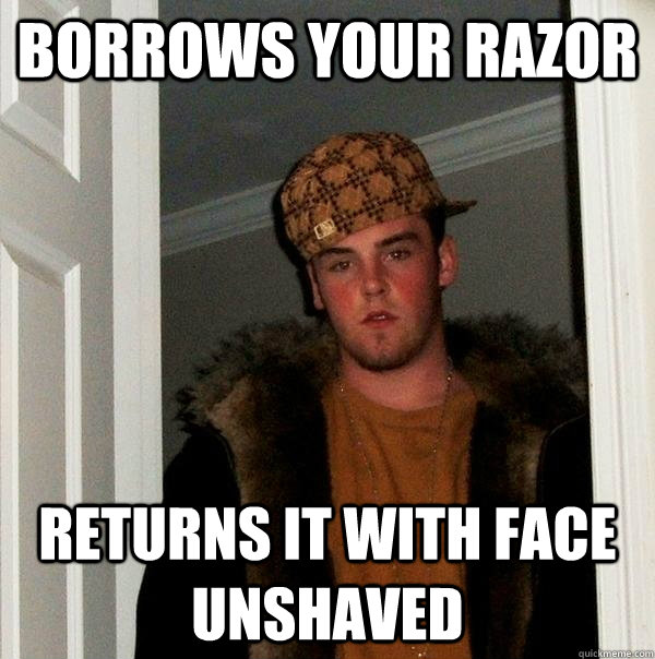 borrows your razor returns it with face unshaved - Scumbag Steve