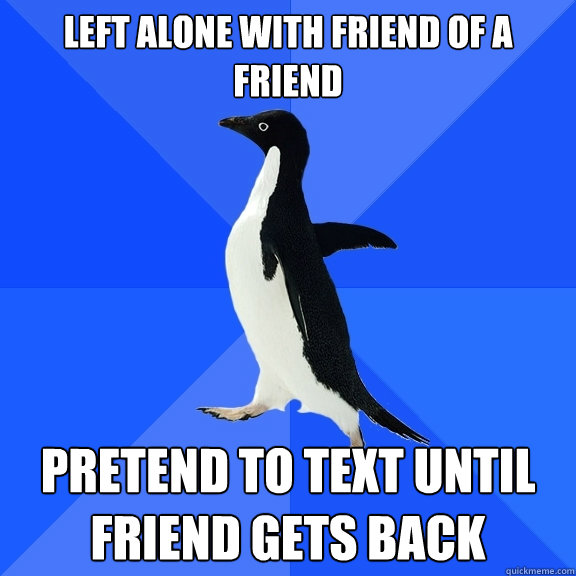 left alone with friend of a friend pretend to text until fri - Socially Awkward Penguin