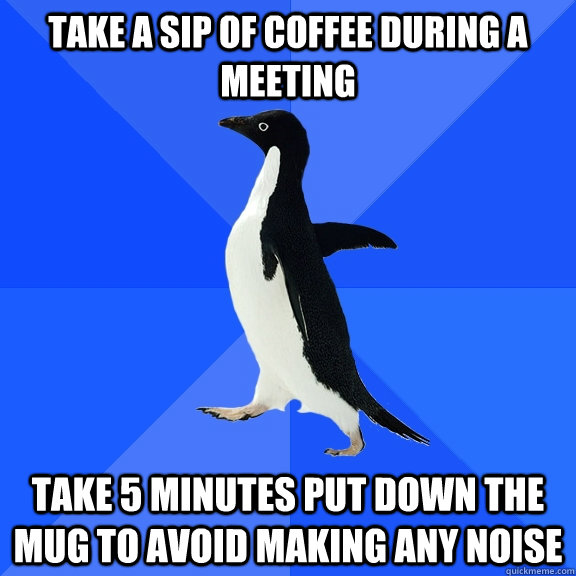 take a sip of coffee during a meeting take 5 minutes put dow - Socially Awkward Penguin
