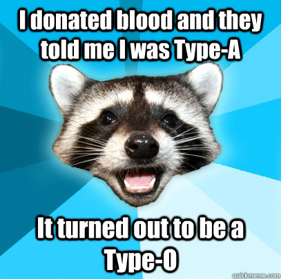 i donated blood and they told me i was typea it turned out  - Lame Pun Coon
