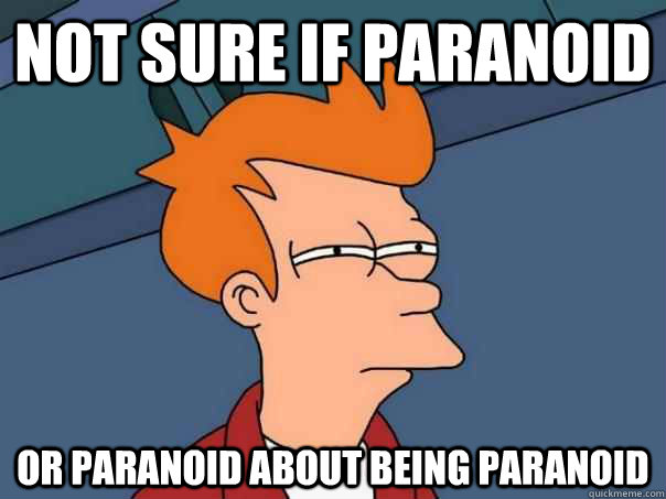 not sure if paranoid or paranoid about being paranoid - Futurama Fry