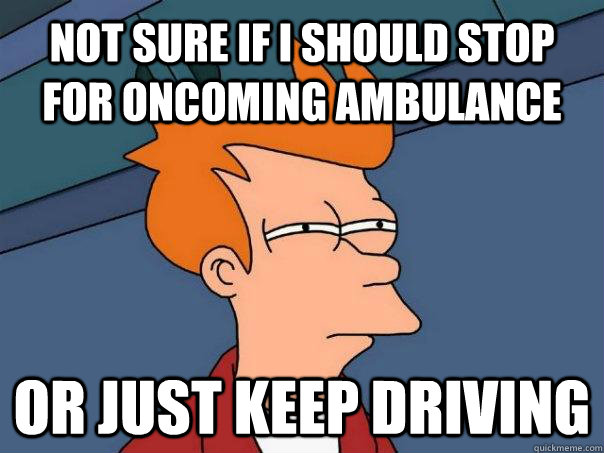 not sure if i should stop for oncoming ambulance or just kee - Futurama Fry