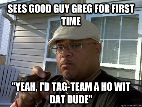 sees good guy greg for first time yeah id tagteam a ho w - Ghetto Good Guy Greg
