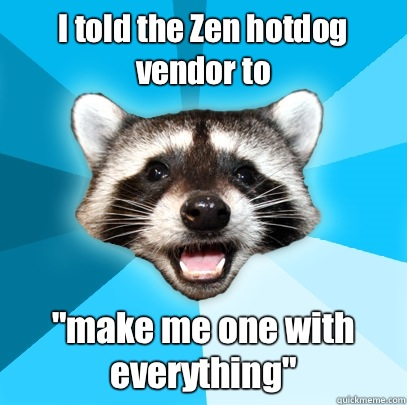 I told the Zen hotdog vendor to make me one with everything - Lame Pun Coon