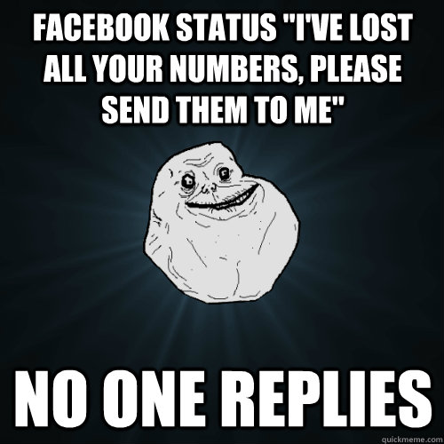 facebook status ive lost all your numbers please send the - Forever Alone