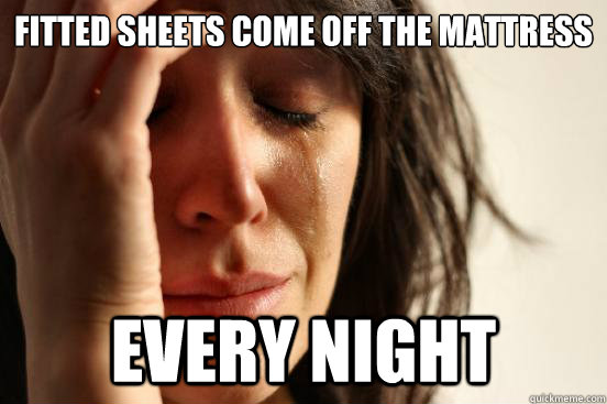 fitted sheets come off the mattress every night - First World Problems