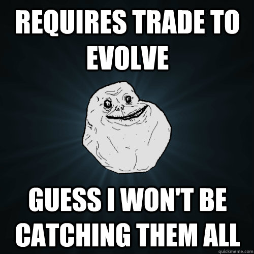 requires trade to evolve guess i wont be catching them all - Forever Alone