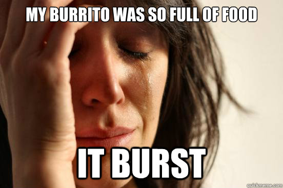 my burrito was so full of food it burst - First World Problems