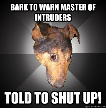 bark to warn master of intruders told to shut up - Depression Dog