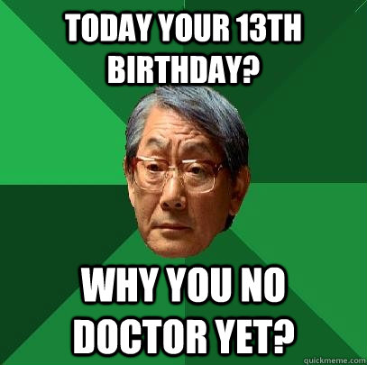 today your 13th birthday why you no doctor yet - High Expectations Asian Father