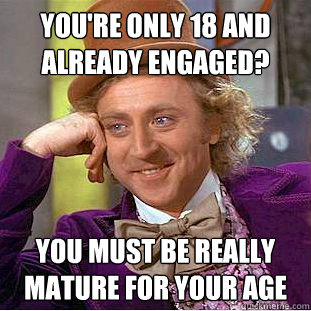 youre only 18 and already engaged you must be really matur - Creepy Wonka