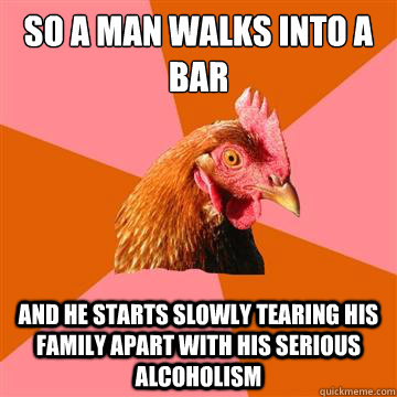 so a man walks into a bar and he starts slowly tearing his f - Anti-Joke Chicken