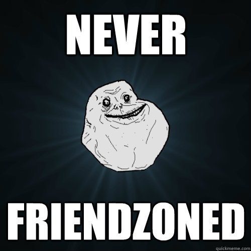 never friendzoned - Forever Alone