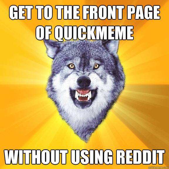 get to the front page of quickmeme without using reddit - Courage Wolf