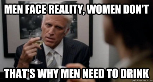 men face reality women dont thats why men need to drink - George Christopher knows best