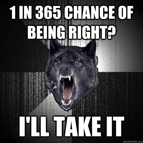 1 in 365 chance of being right ill take it - Insanity Wolf