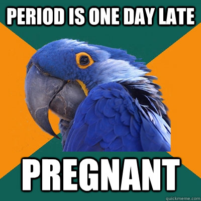 period is one day late pregnant - Paranoid Parrot