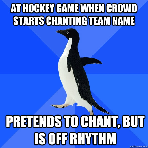 at hockey game when crowd starts chanting team name pretends - Socially Awkward Penguin