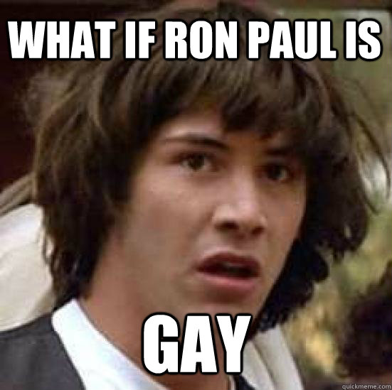 what if ron paul is gay  - conspiracy keanu