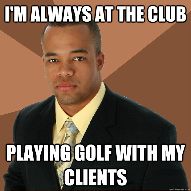 im always at the club playing golf with my clients - Successful Black Man