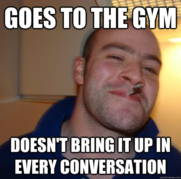 goes to the gym doesnt bring it up in every conversation - Good Guy Greg