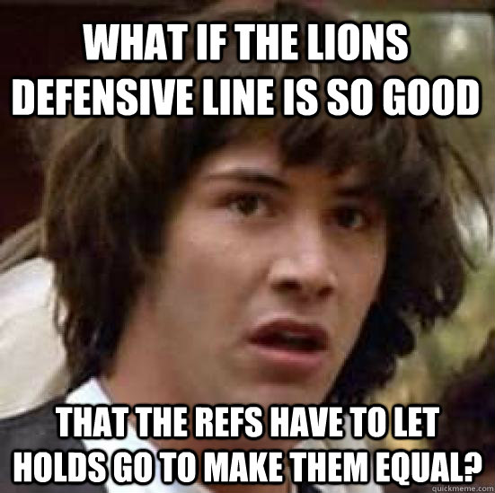 what if the lions defensive line is so good that the refs ha - conspiracy keanu