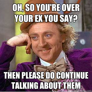 oh so youre over your ex you say then please do continue  - Creepy Wonka