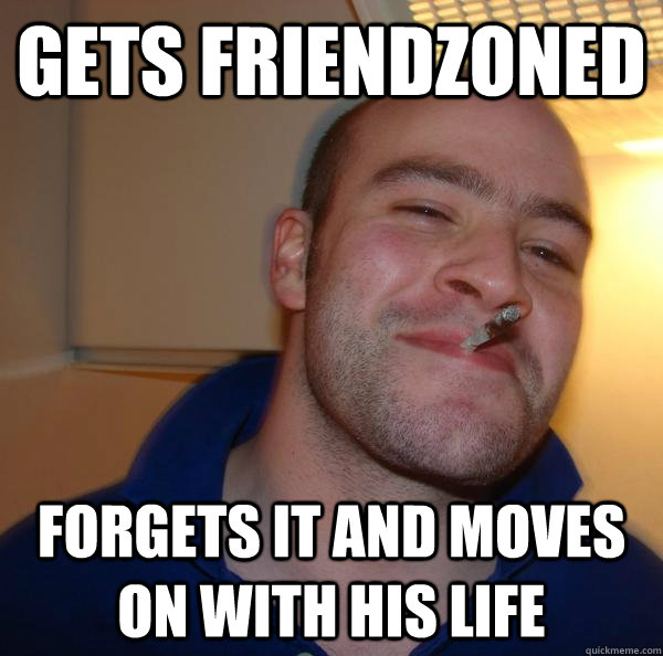 gets friendzoned forgets it and moves on with his life - Good Guy Greg 