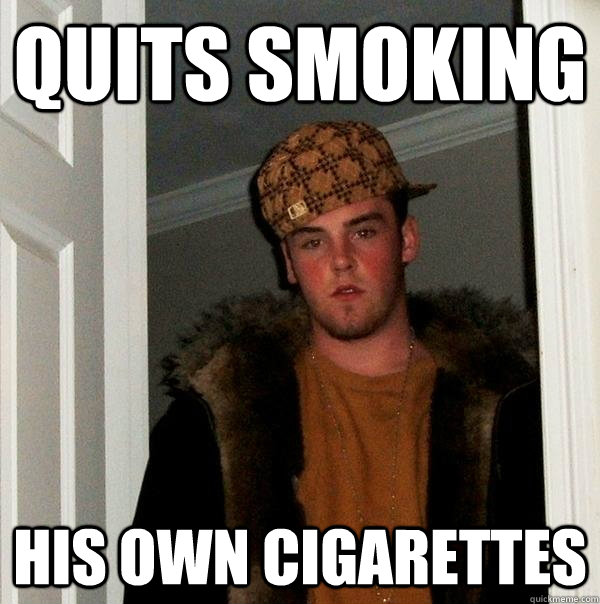 quits smoking his own cigarettes - Scumbag Steve