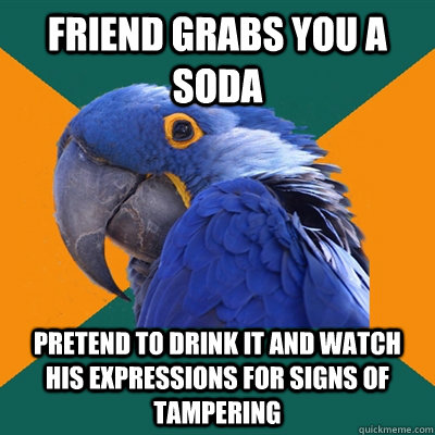 friend grabs you a soda pretend to drink it and watch his ex - Paranoid Parrot