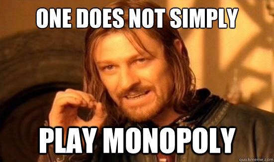 one does not simply play monopoly  - Boromir