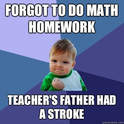 Forgot to do math homework Teachers father had a stroke - Success Kid