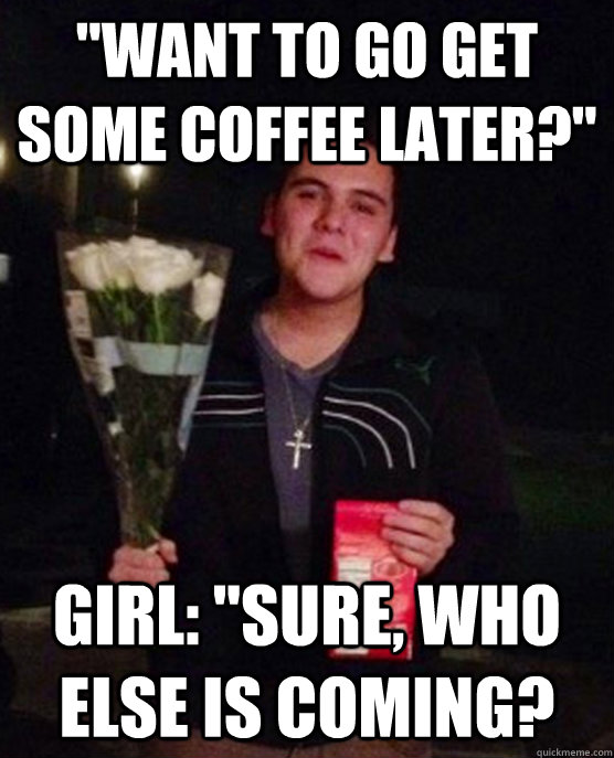 want to go get some coffee later girl sure who else is - Friendzone Johnny