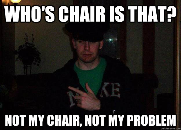 whos chair is that not my chair not my problem - Mindboggled Mike