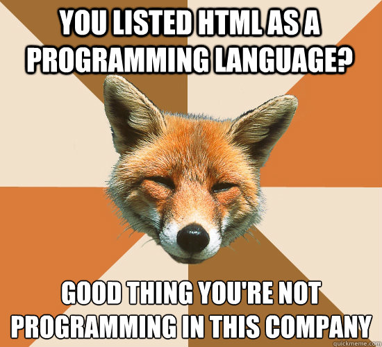 you listed html as a programming language good thing youre - Condescending Fox