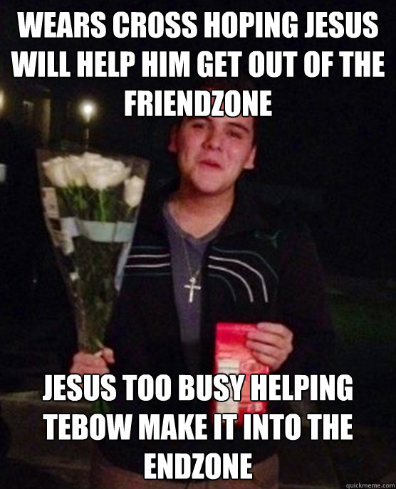 wears cross hoping jesus will help him get out of the friend - Friendzone Johnny