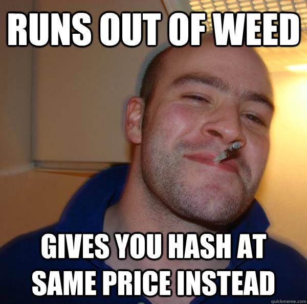 runs out of weed gives you hash at same price instead - Good Guy Greg