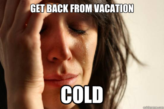 get back from vacation cold - First World Problems