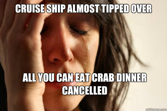 cruise ship almost tipped over all you can eat crab dinner c - First World Problems