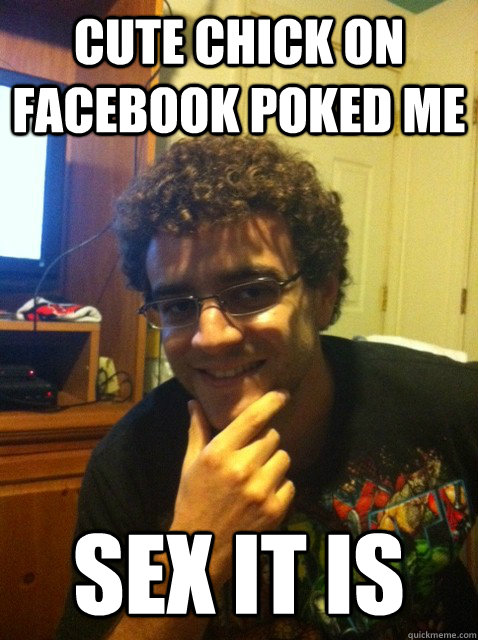 cute chick on facebook poked me sex it is - Over confident nerd
