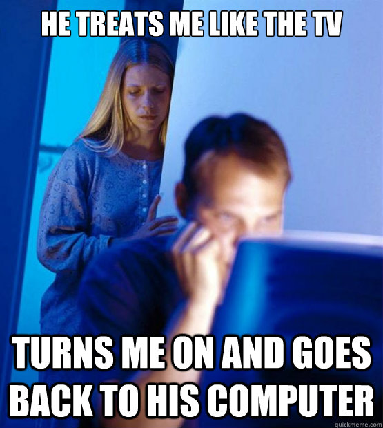 he treats me like the tv turns me on and goes back to his co - Redditors Wife
