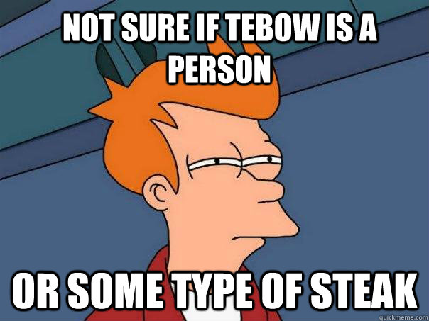 not sure if tebow is a person or some type of steak - Futurama Fry