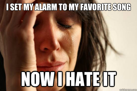 i set my alarm to my favorite song now i hate it - First World Problems