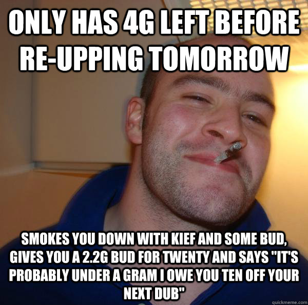 only has 4g left before reupping tomorrow smokes you down w - Good Guy Greg